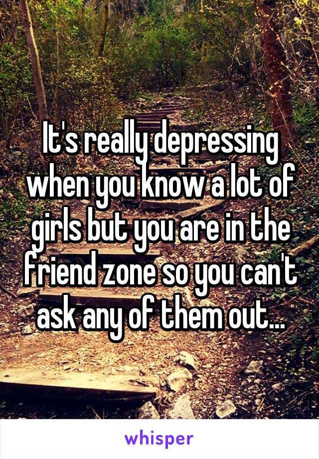 It's really depressing when you know a lot of girls but you are in the friend zone so you can't ask any of them out...