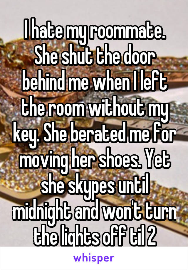 I hate my roommate. She shut the door behind me when I left the room without my key. She berated me for moving her shoes. Yet she skypes until midnight and won't turn the lights off til 2