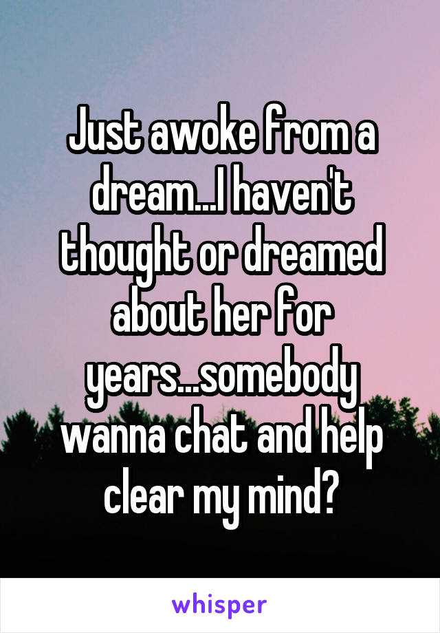 Just awoke from a dream...I haven't thought or dreamed about her for years...somebody wanna chat and help clear my mind?