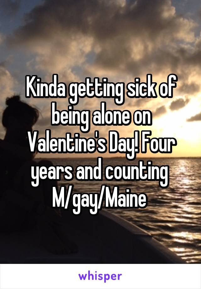 Kinda getting sick of being alone on Valentine's Day! Four years and counting  M/gay/Maine