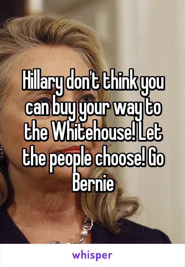 Hillary don't think you can buy your way to the Whitehouse! Let the people choose! Go Bernie