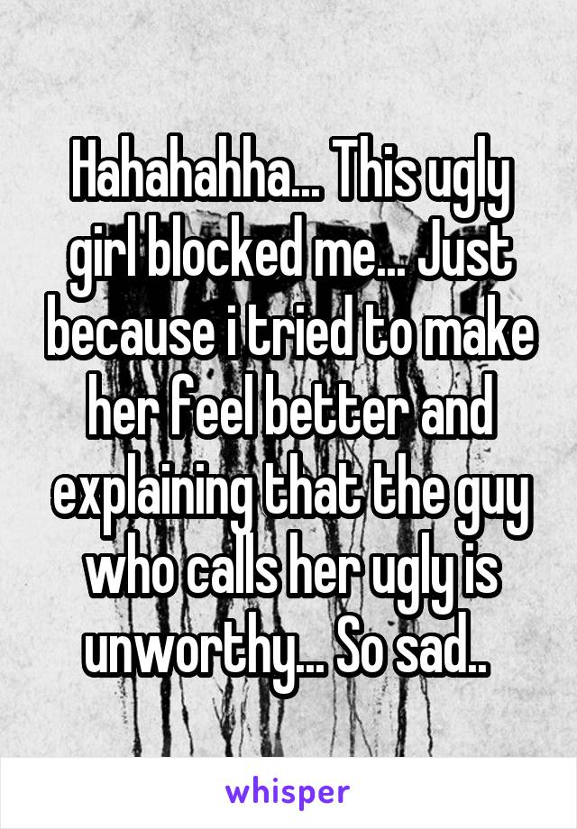 Hahahahha... This ugly girl blocked me... Just because i tried to make her feel better and explaining that the guy who calls her ugly is unworthy... So sad..