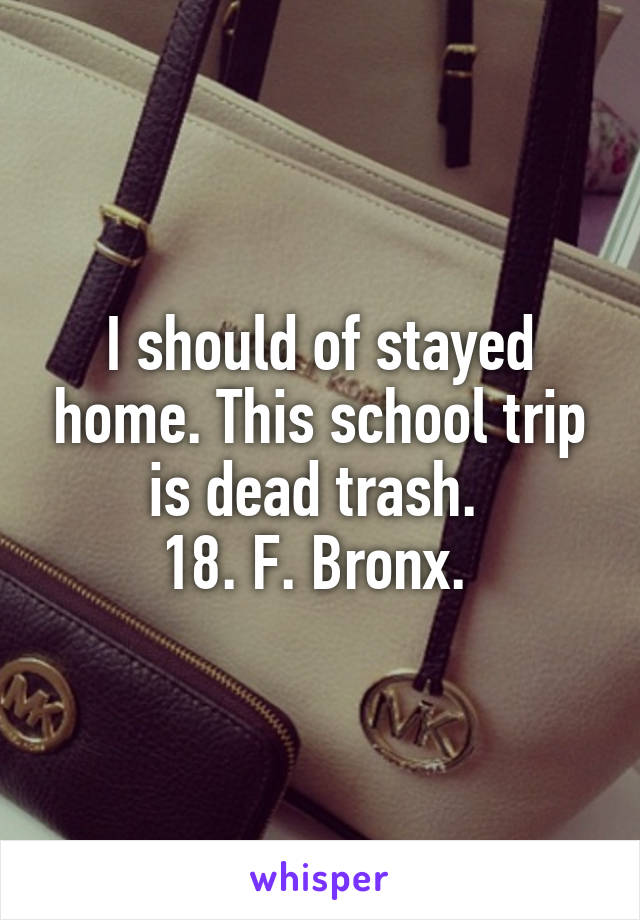 I should of stayed home. This school trip is dead trash.  18. F. Bronx.
