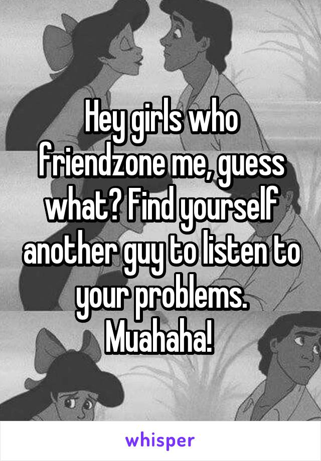 Hey girls who friendzone me, guess what? Find yourself another guy to listen to your problems. Muahaha!