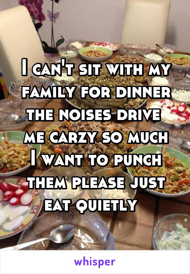 I can't sit with my family for dinner the noises drive  me carzy so much I want to punch them please just eat quietly
