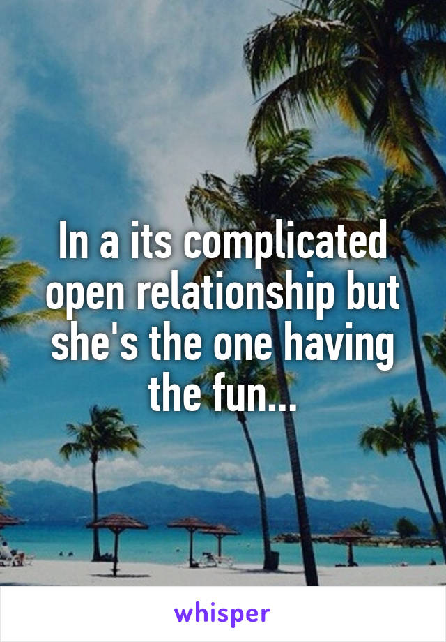 In a its complicated open relationship but she's the one having the fun...