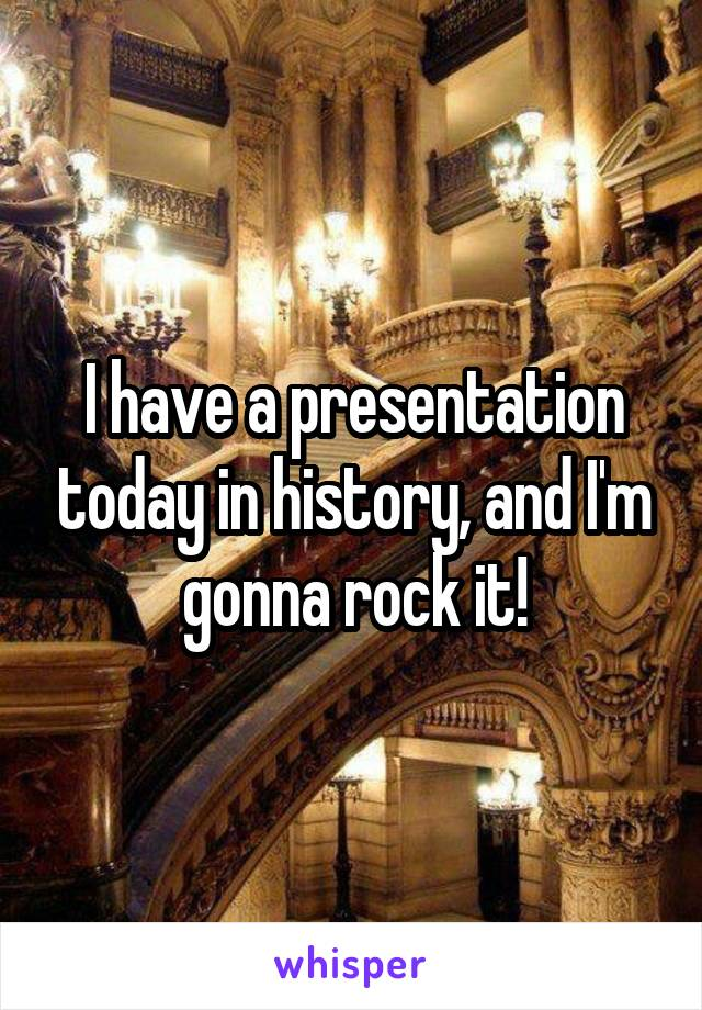 I have a presentation today in history, and I'm gonna rock it!