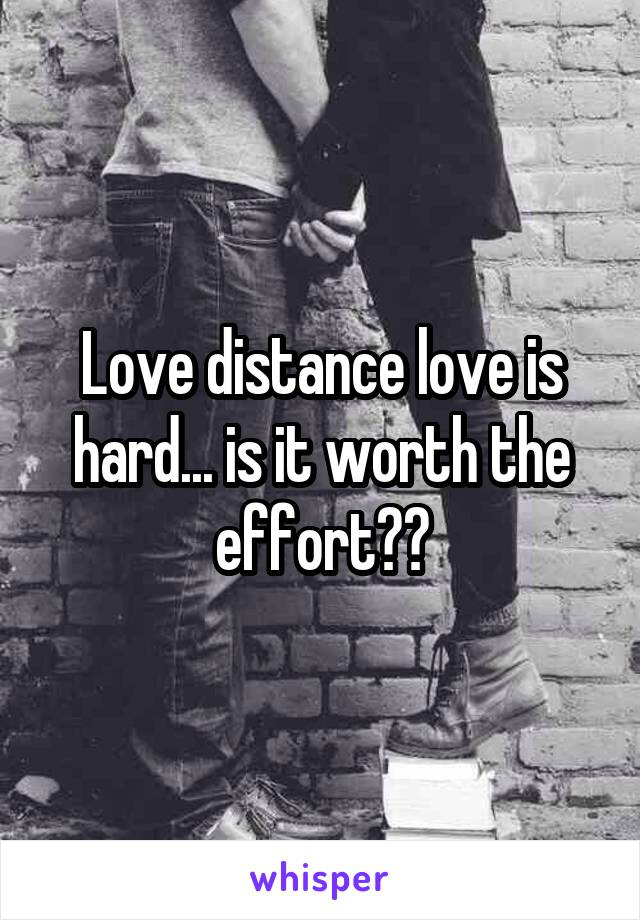 Love distance love is hard... is it worth the effort??