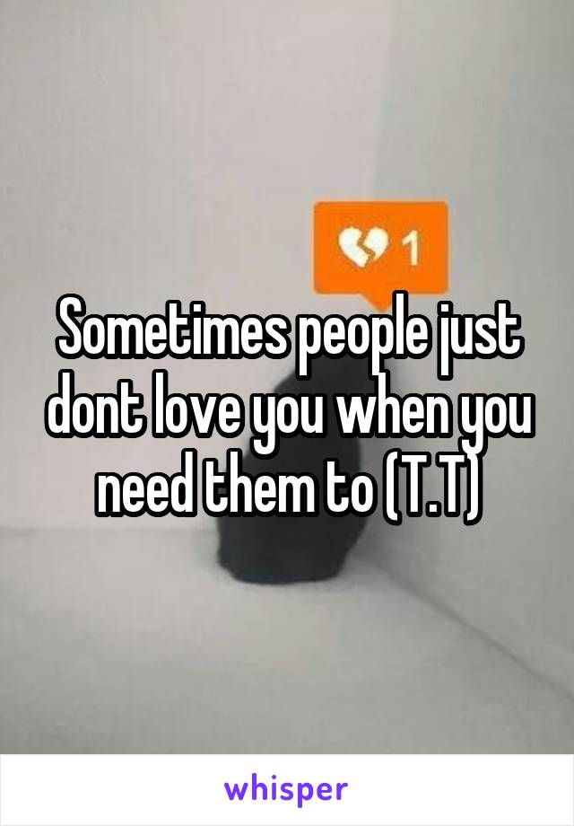 Sometimes people just dont love you when you need them to (T.T)