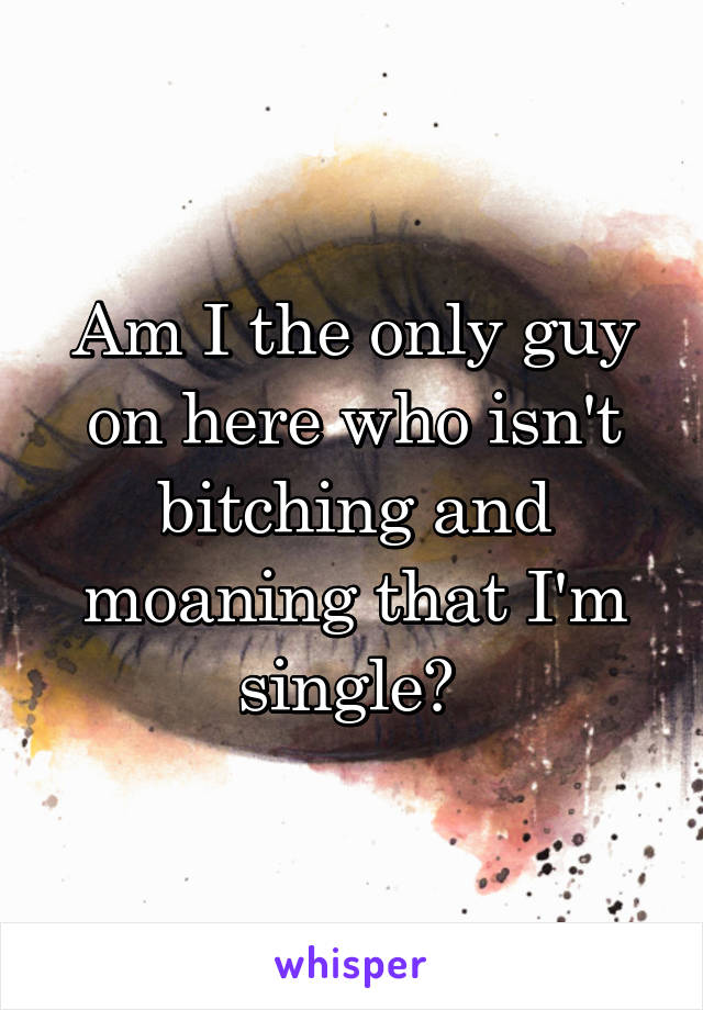 Am I the only guy on here who isn't bitching and moaning that I'm single?