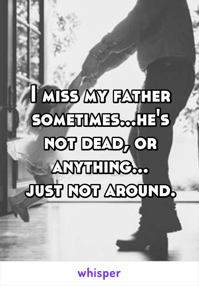 I miss my father sometimes...he's not dead, or anything... just not around.
