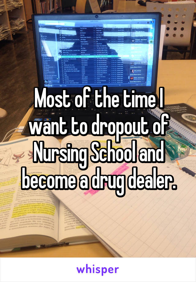 Most of the time I want to dropout of Nursing School and become a drug dealer.