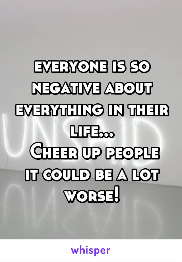 everyone is so negative about everything in their life...  Cheer up people it could be a lot worse!