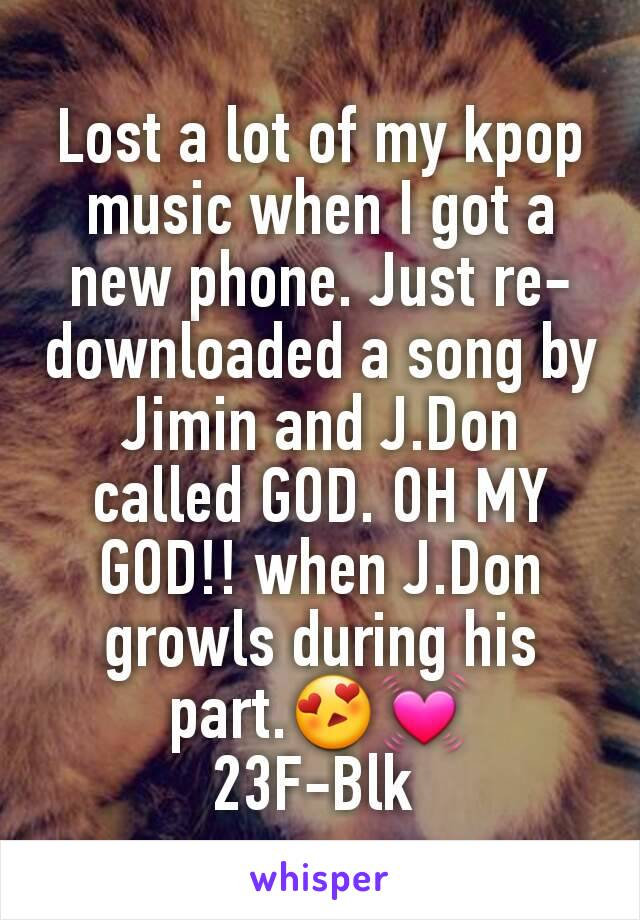 Lost a lot of my kpop music when I got a new phone. Just re-downloaded a song by Jimin and J.Don called GOD. OH MY GOD!! when J.Don growls during his part.😍💓 23F-Blk