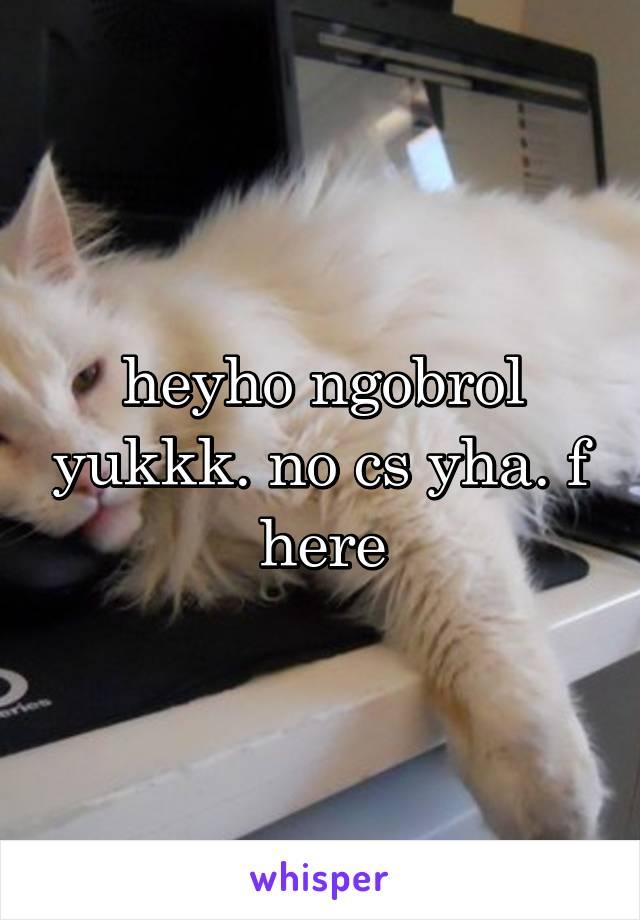 heyho ngobrol yukkk. no cs yha. f here