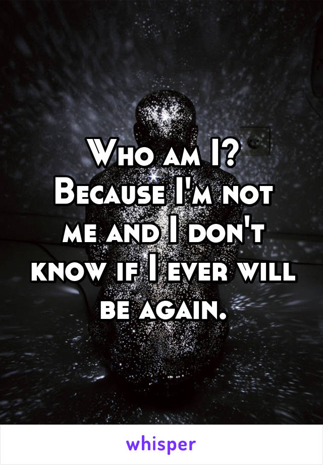 Who am I? Because I'm not me and I don't know if I ever will be again.