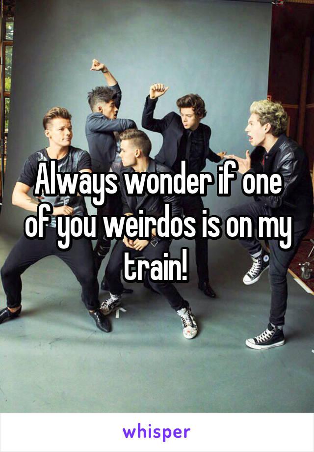 Always wonder if one of you weirdos is on my train!