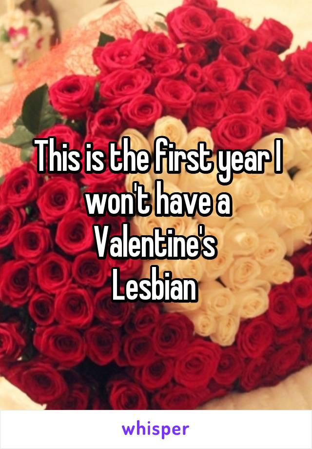 This is the first year I won't have a Valentine's  Lesbian