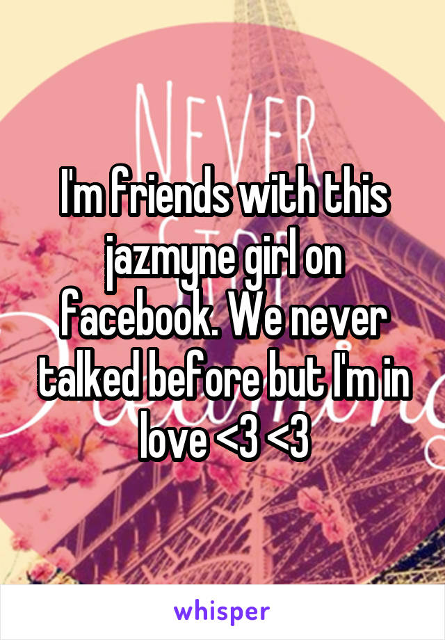I'm friends with this jazmyne girl on facebook. We never talked before but I'm in love <3 <3