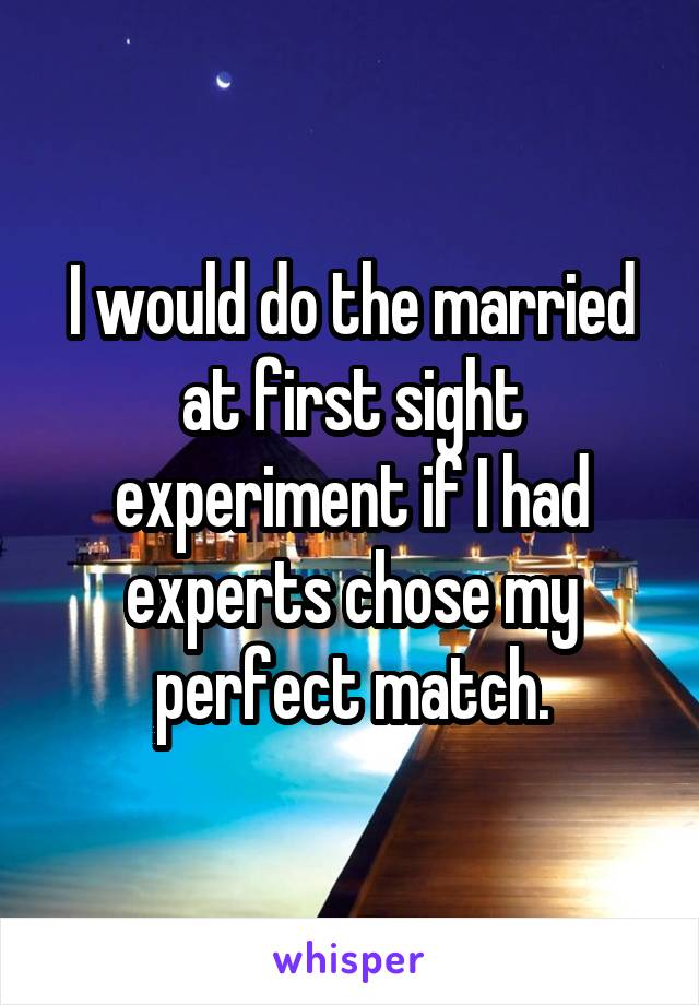 I would do the married at first sight experiment if I had experts chose my perfect match.
