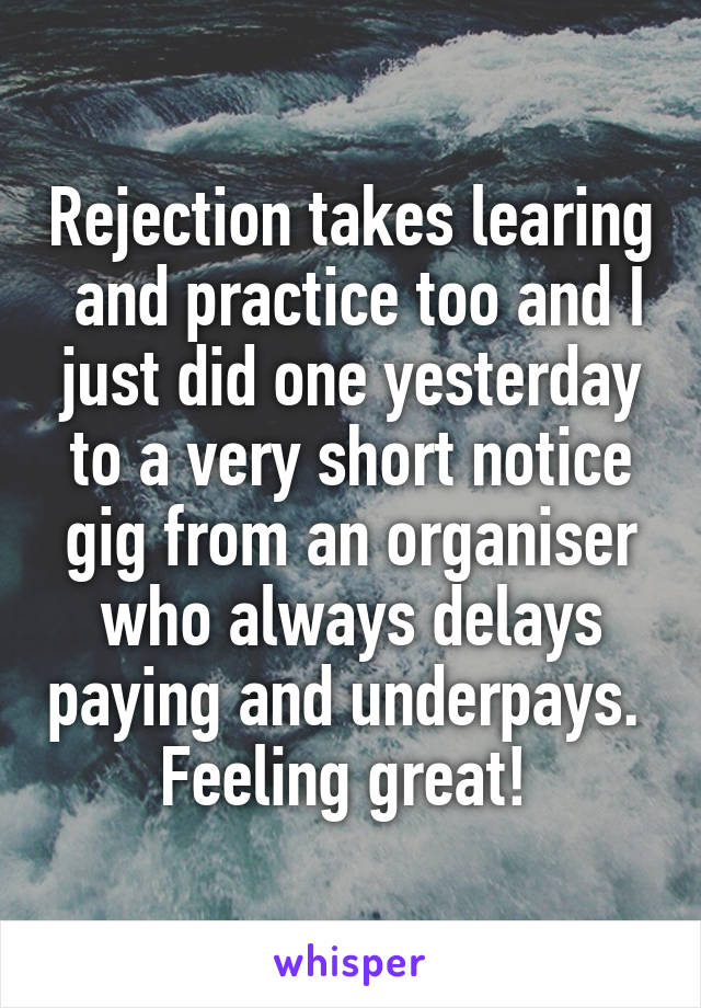 Rejection takes learing  and practice too and I just did one yesterday to a very short notice gig from an organiser who always delays paying and underpays.  Feeling great!