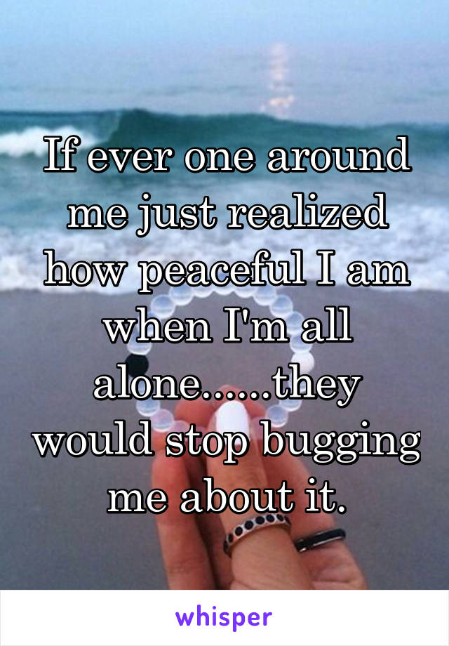 If ever one around me just realized how peaceful I am when I'm all alone......they would stop bugging me about it.