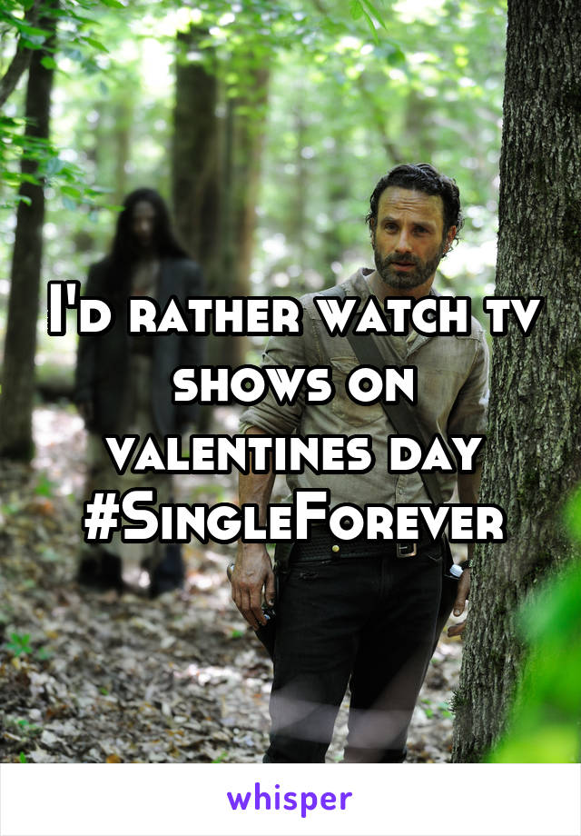I'd rather watch tv shows on valentines day #SingleForever