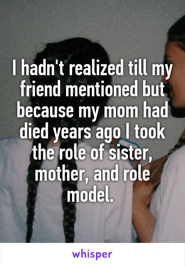 I hadn't realized till my friend mentioned but because my mom had died years ago I took the role of sister, mother, and role model.