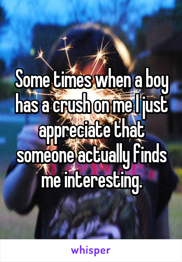 Some times when a boy has a crush on me I just appreciate that someone actually finds me interesting.
