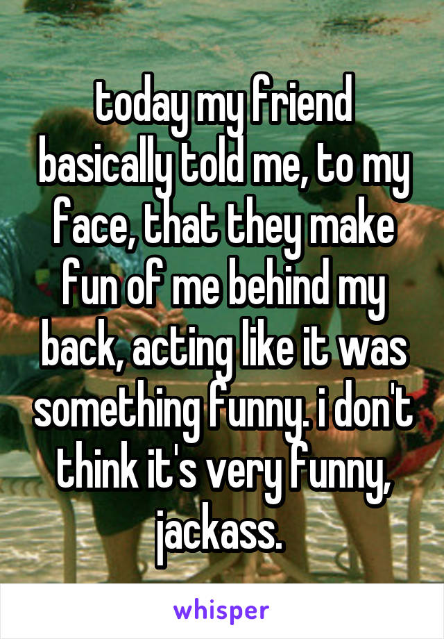 today my friend basically told me, to my face, that they make fun of me behind my back, acting like it was something funny. i don't think it's very funny, jackass.