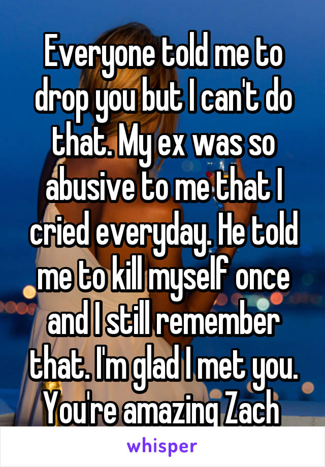 Everyone told me to drop you but I can't do that. My ex was so abusive to me that I cried everyday. He told me to kill myself once and I still remember that. I'm glad I met you. You're amazing Zach