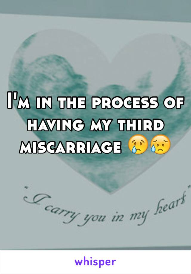 I'm in the process of having my third miscarriage 😢😥
