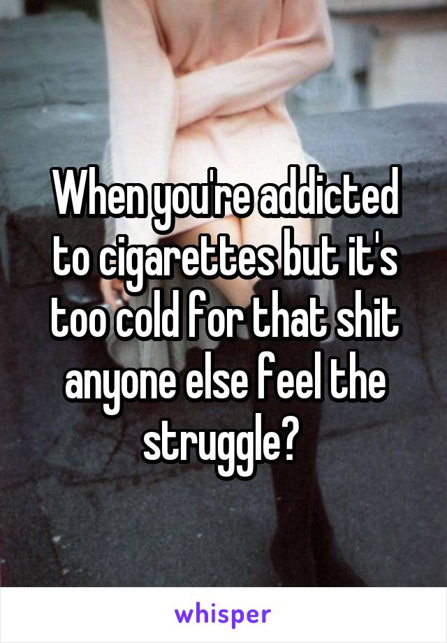 When you're addicted to cigarettes but it's too cold for that shit anyone else feel the struggle?