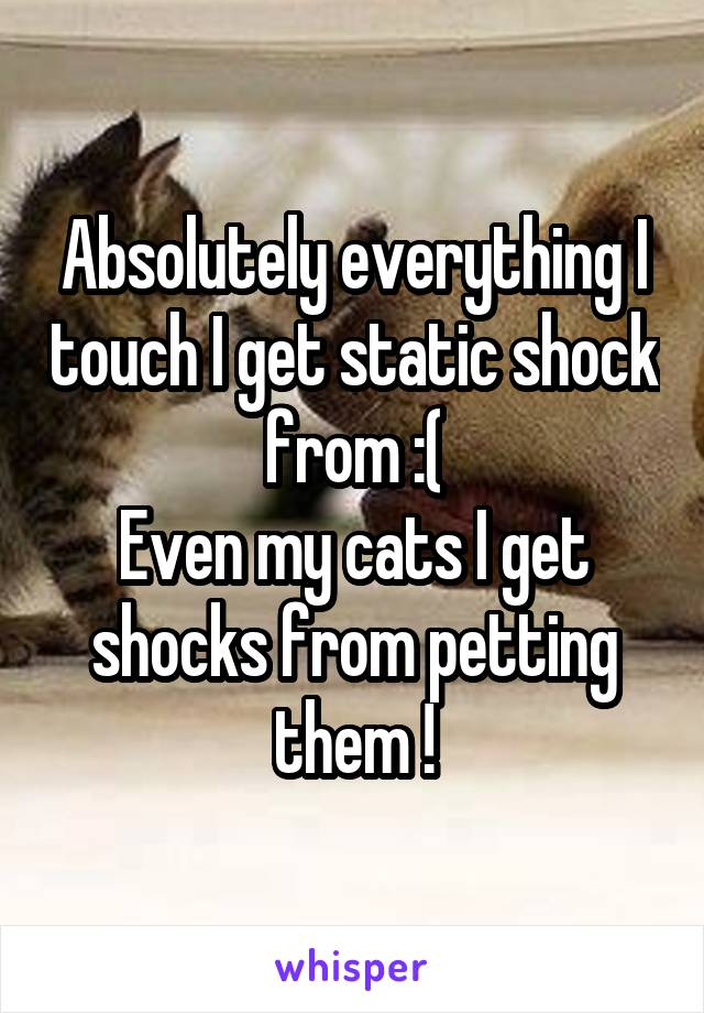 Absolutely everything I touch I get static shock from :( Even my cats I get shocks from petting them !