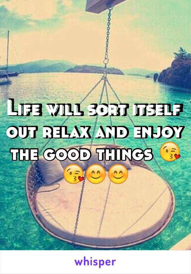 Life will sort itself out relax and enjoy the good things 😘😘😊😊