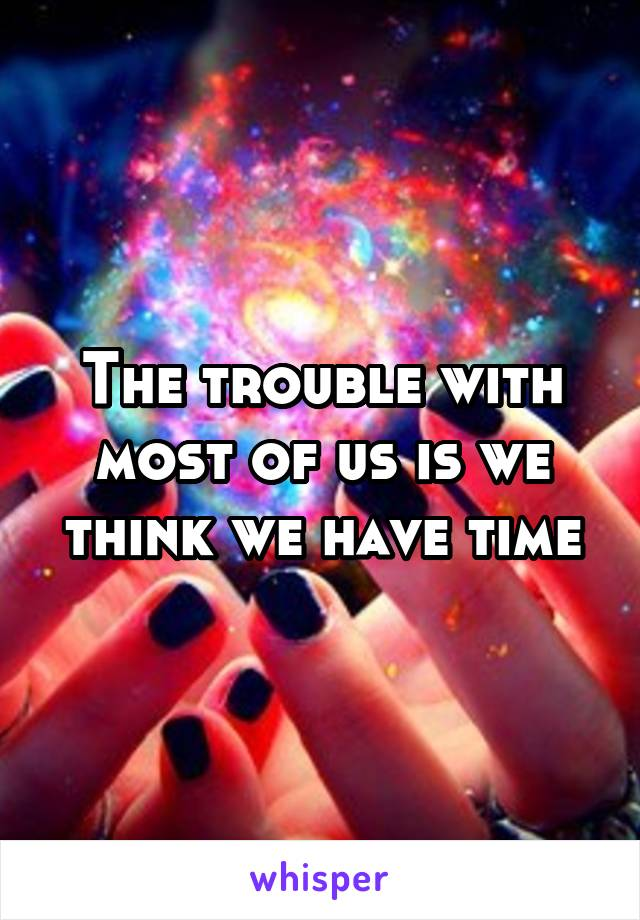 The trouble with most of us is we think we have time