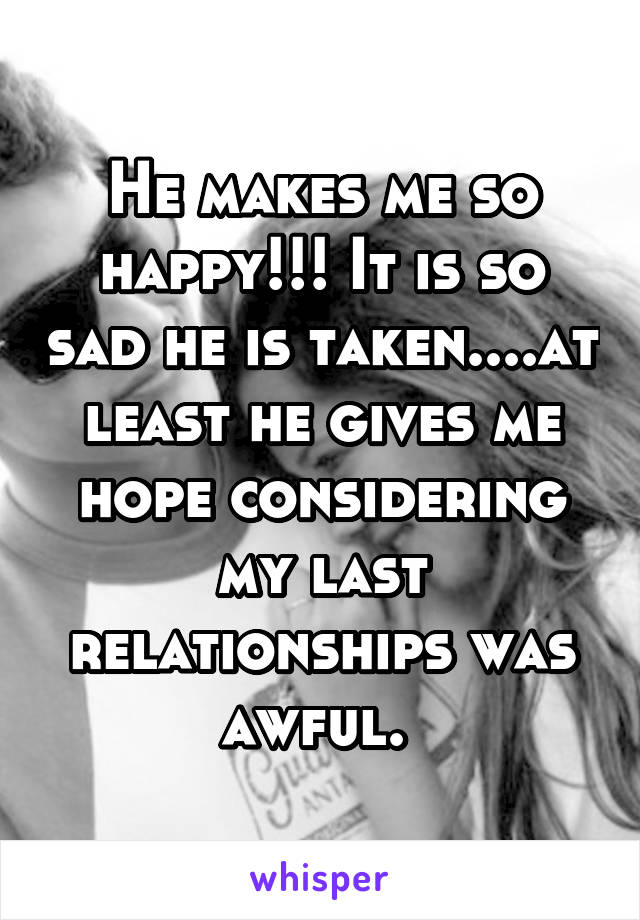 He makes me so happy!!! It is so sad he is taken....at least he gives me hope considering my last relationships was awful.