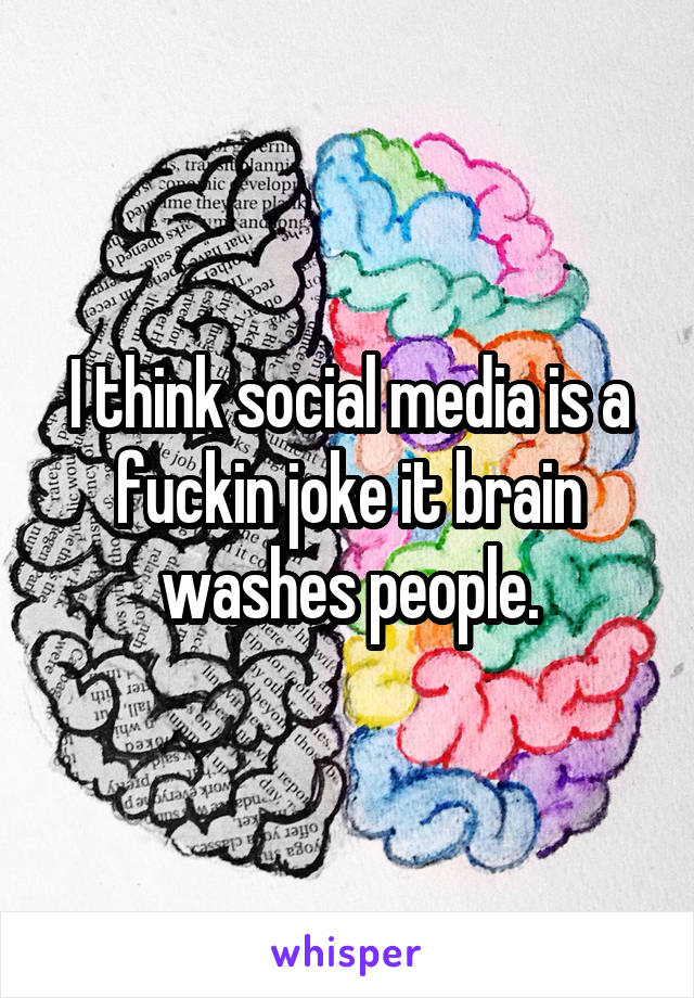 I think social media is a fuckin joke it brain washes people.