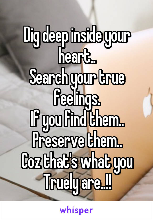 Dig deep inside your heart.. Search your true feelings. If you find them.. Preserve them.. Coz that's what you Truely are..!!