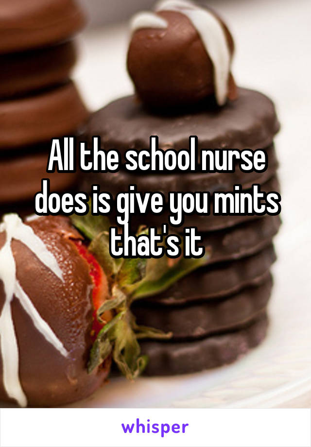 All the school nurse does is give you mints that's it