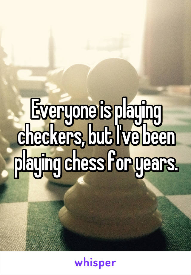 Everyone is playing checkers, but I've been playing chess for years.