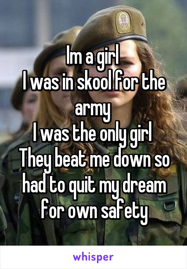 Im a girl  I was in skool for the army  I was the only girl  They beat me down so had to quit my dream for own safety
