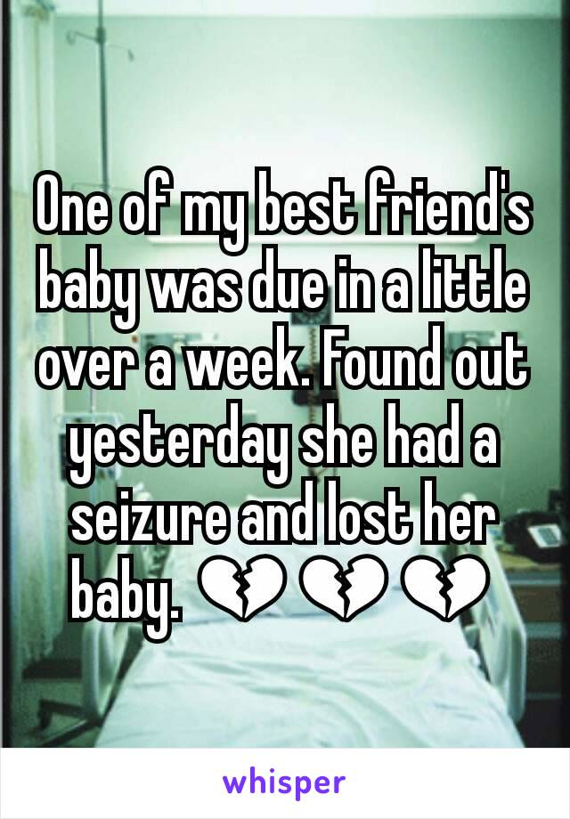 One of my best friend's baby was due in a little over a week. Found out yesterday she had a seizure and lost her baby. 💔💔💔