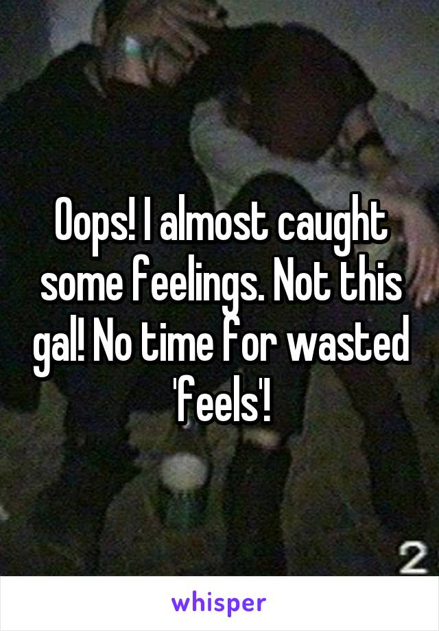 Oops! I almost caught some feelings. Not this gal! No time for wasted 'feels'!