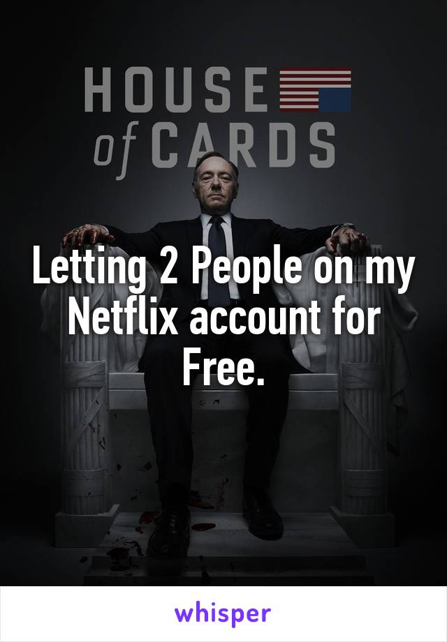 Letting 2 People on my Netflix account for Free.