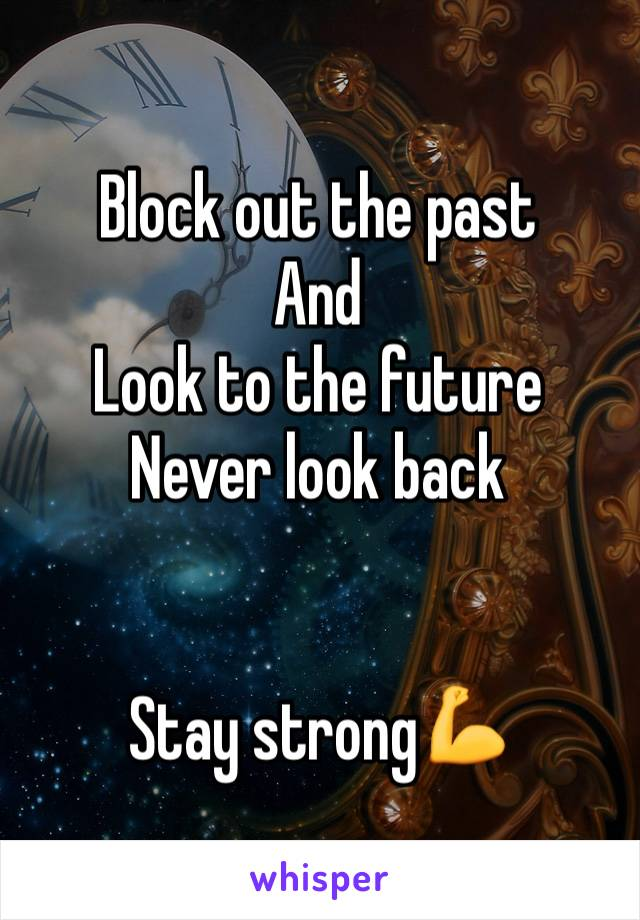 Block out the past And Look to the future Never look back   Stay strong💪
