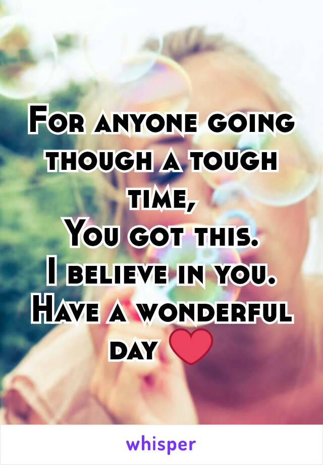 For anyone going though a tough time, You got this. I believe in you. Have a wonderful day ❤