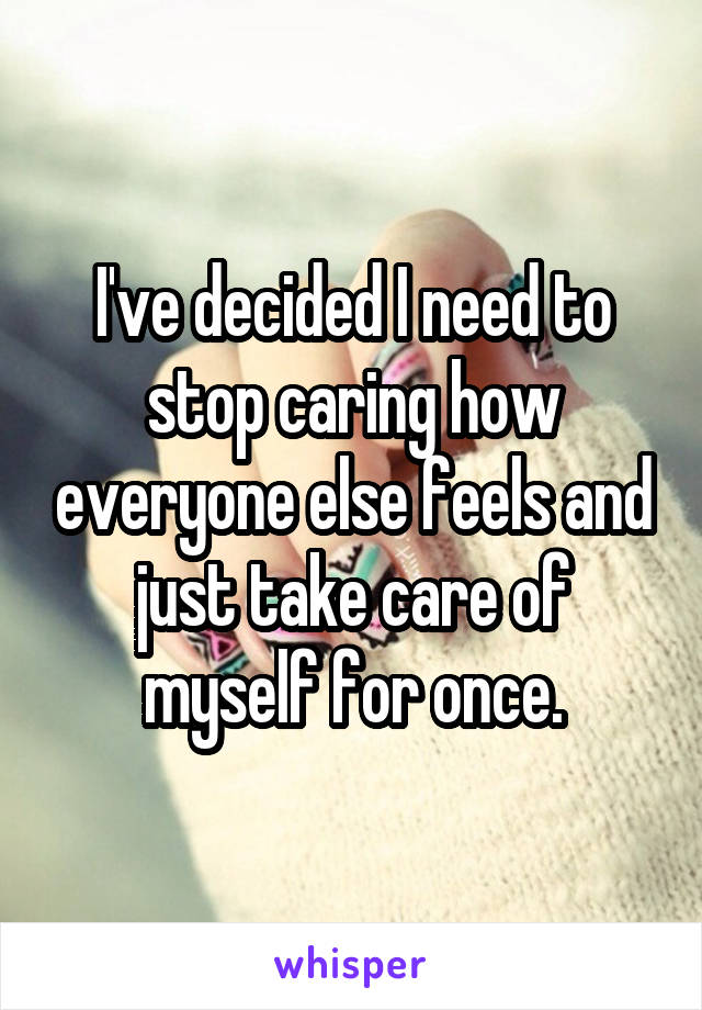 I've decided I need to stop caring how everyone else feels and just take care of myself for once.