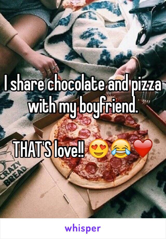 I share chocolate and pizza with my boyfriend.  THAT'S love!! 😍😂❤️