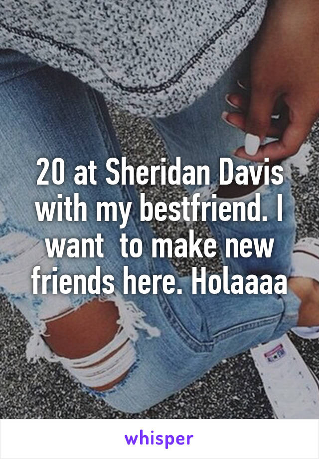 20 at Sheridan Davis with my bestfriend. I want  to make new friends here. Holaaaa